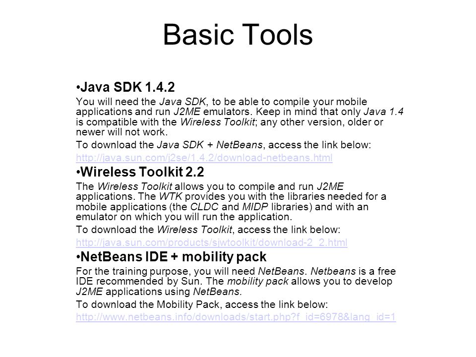 Basic Tools Java SDK 1.4.2 You will need the Java SDK, to be able to compile your mobile applications and run J2ME emulators.