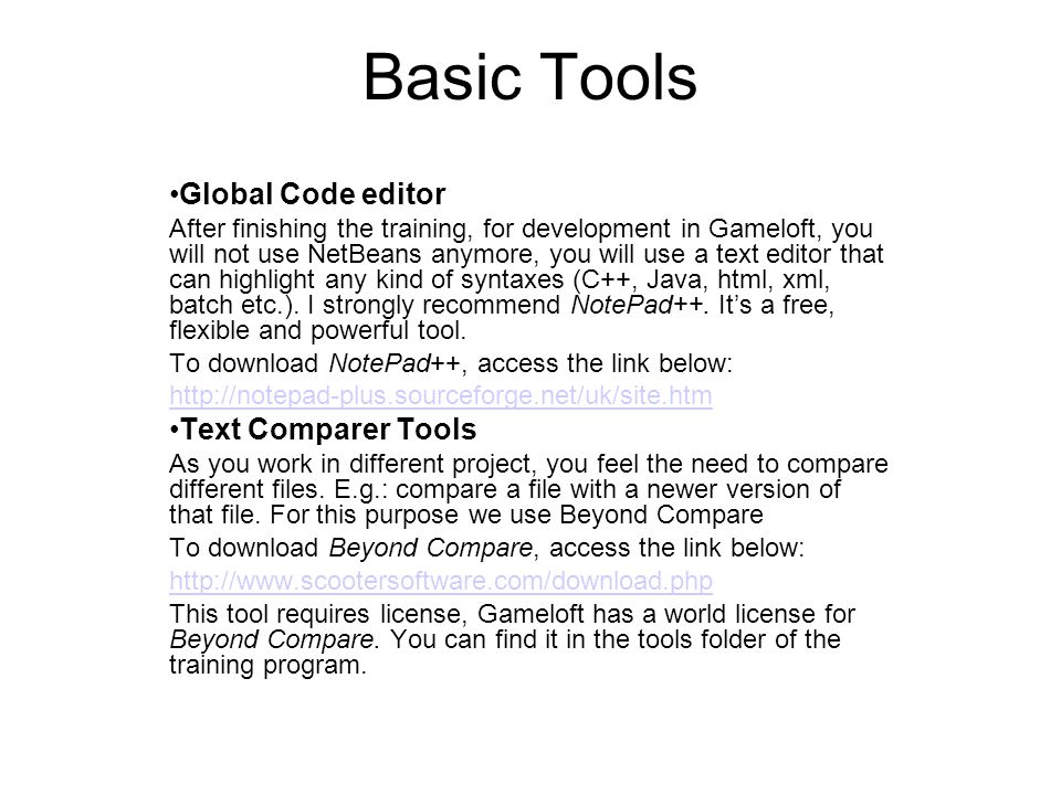 Basic Tools Global Code editor After finishing the training, for development in Gameloft, you will not use NetBeans anymore, you will use a text editor that can highlight any kind of syntaxes (C++, Java, html, xml, batch etc.).