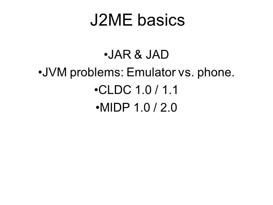 J2ME basics JAR & JAD JVM problems: Emulator vs. phone. CLDC 1.0 / 1.1 MIDP 1.0 / 2.0