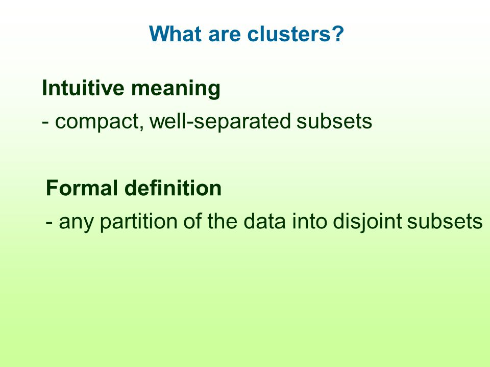 What are clusters? Intuitive meaning - compact, well-separated subsets Formal definition - any partition of the data into disjoint subsets