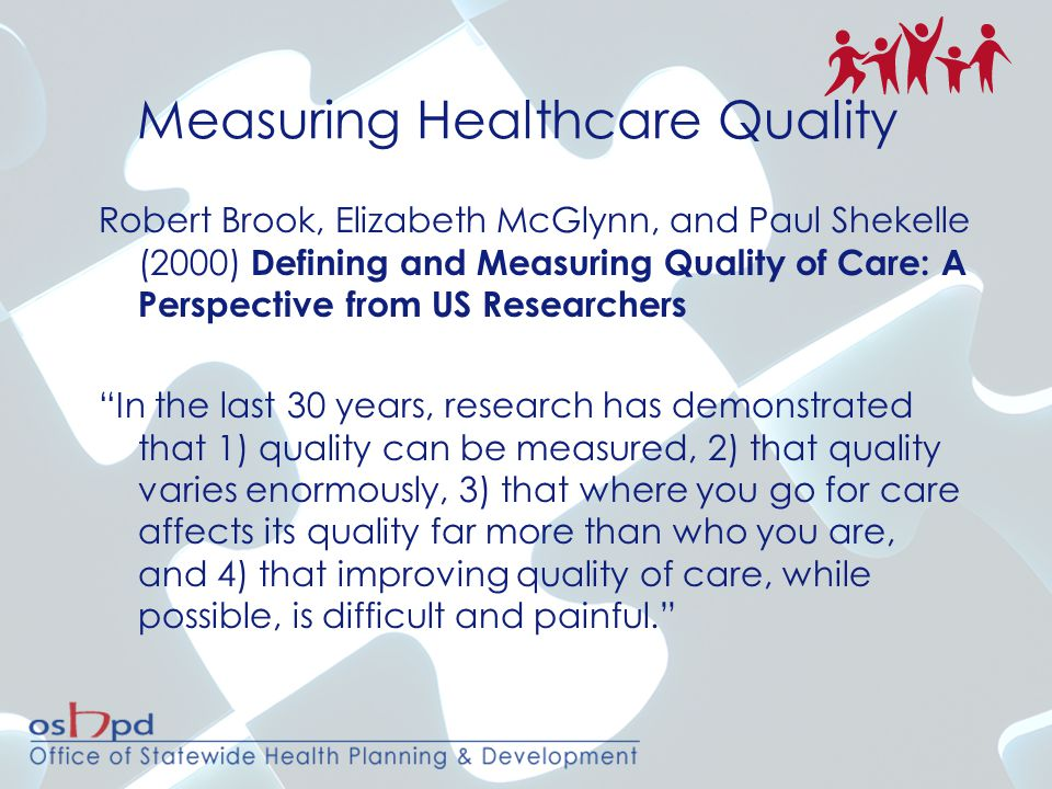 Measuring Healthcare Quality Robert Brook, Elizabeth McGlynn, and Paul Shekelle (2000) Defining and Measuring Quality of Care: A Perspective from US Researchers In the last 30 years, research has demonstrated that 1) quality can be measured, 2) that quality varies enormously, 3) that where you go for care affects its quality far more than who you are, and 4) that improving quality of care, while possible, is difficult and painful.