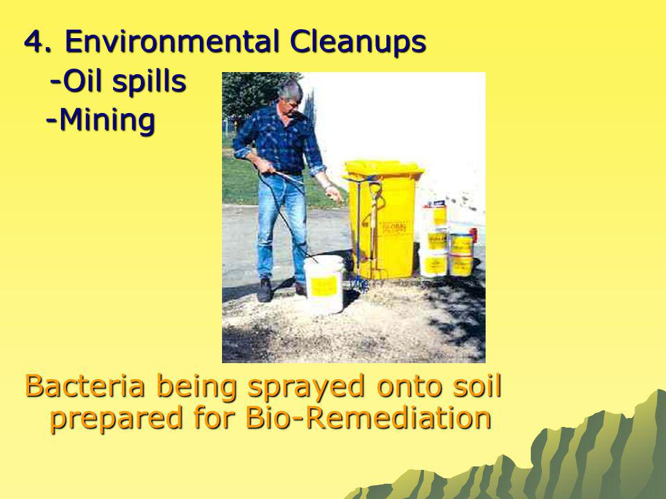 4. Environmental Cleanups -Oil spills -Mining -Mining Bacteria being sprayed onto soil prepared for Bio-Remediation