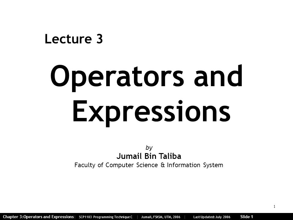 1 Chapter 3:Operators and Expressions| SCP1103 Programming Technique C | Jumail, FSKSM, UTM, 2006 | Last Updated: July 2006 Slide 1 Operators and Expressions Lecture 3 by Jumail Bin Taliba Faculty of Computer Science & Information System