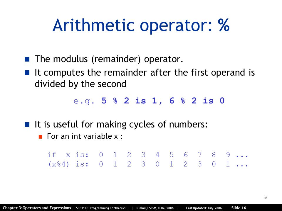 16 Chapter 3:Operators and Expressions| SCP1103 Programming Technique C | Jumail, FSKSM, UTM, 2006 | Last Updated: July 2006 Slide 16 Arithmetic operator: % The modulus (remainder) operator.