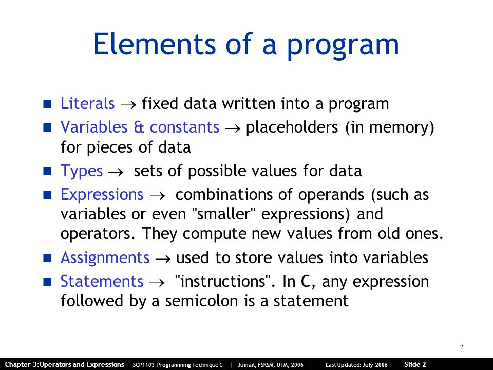 2 Chapter 3:Operators and Expressions| SCP1103 Programming Technique C | Jumail, FSKSM, UTM, 2006 | Last Updated: July 2006 Slide 2 Elements of a program Literals  fixed data written into a program Variables & constants  placeholders (in memory) for pieces of data Types  sets of possible values for data Expressions  combinations of operands (such as variables or even smaller expressions) and operators.