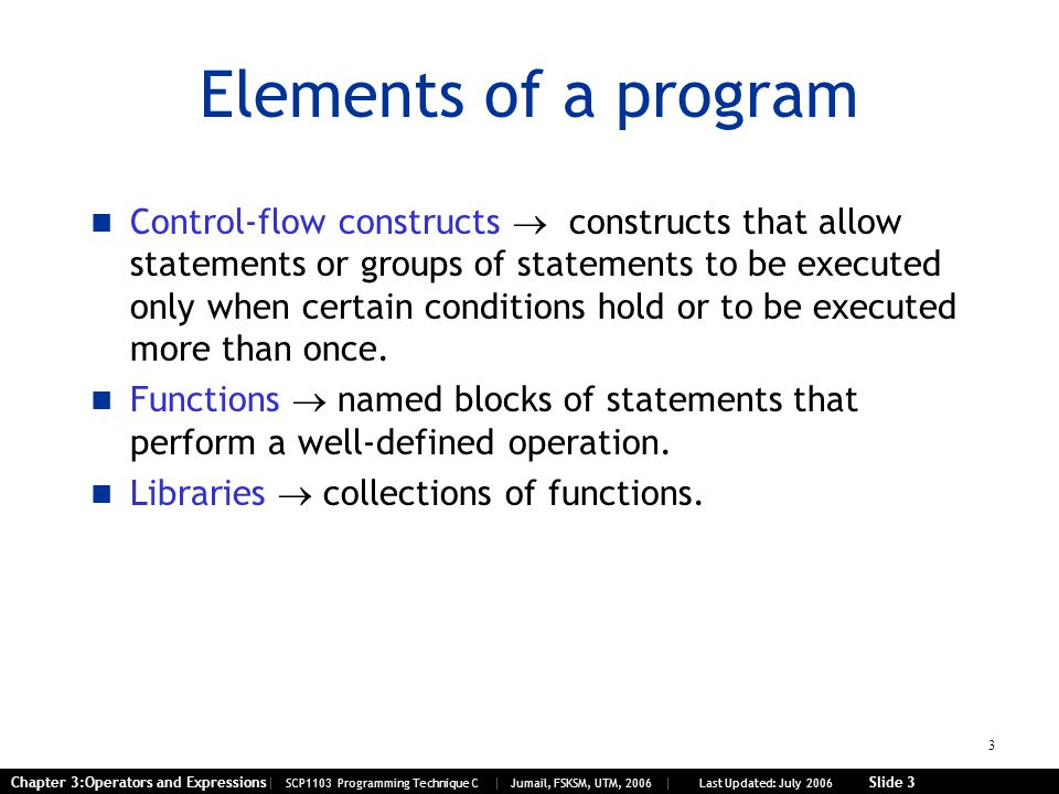 3 Chapter 3:Operators and Expressions| SCP1103 Programming Technique C | Jumail, FSKSM, UTM, 2006 | Last Updated: July 2006 Slide 3 Elements of a prog