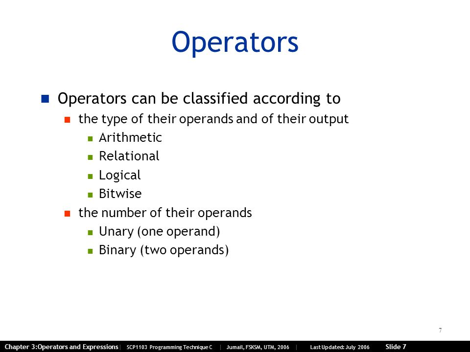 7 Chapter 3:Operators and Expressions| SCP1103 Programming Technique C | Jumail, FSKSM, UTM, 2006 | Last Updated: July 2006 Slide 7 Operators Operators can be classified according to the type of their operands and of their output Arithmetic Relational Logical Bitwise the number of their operands Unary (one operand) Binary (two operands)