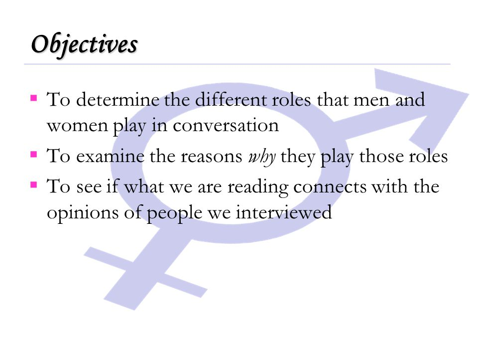  To determine the different roles that men and women play in conversation  To examine the reasons why they play those roles  To see if what we are reading connects with the opinions of people we interviewed Objectives