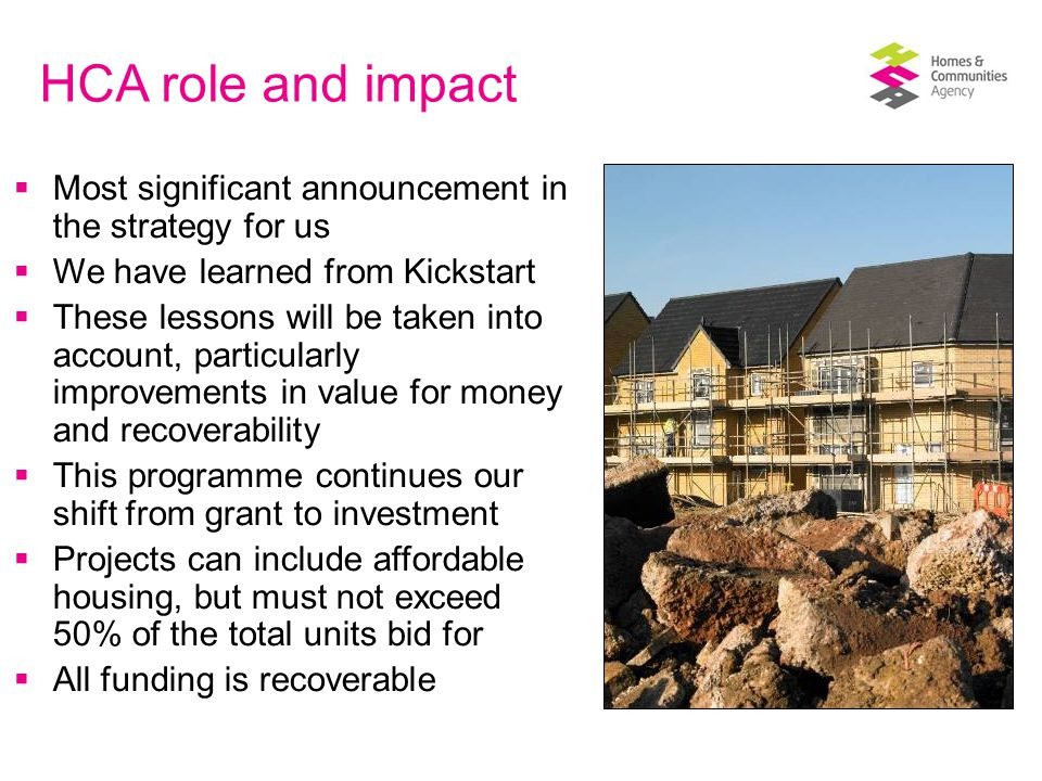  Most significant announcement in the strategy for us  We have learned from Kickstart  These lessons will be taken into account, particularly improvements in value for money and recoverability  This programme continues our shift from grant to investment  Projects can include affordable housing, but must not exceed 50% of the total units bid for  All funding is recoverable HCA role and impact