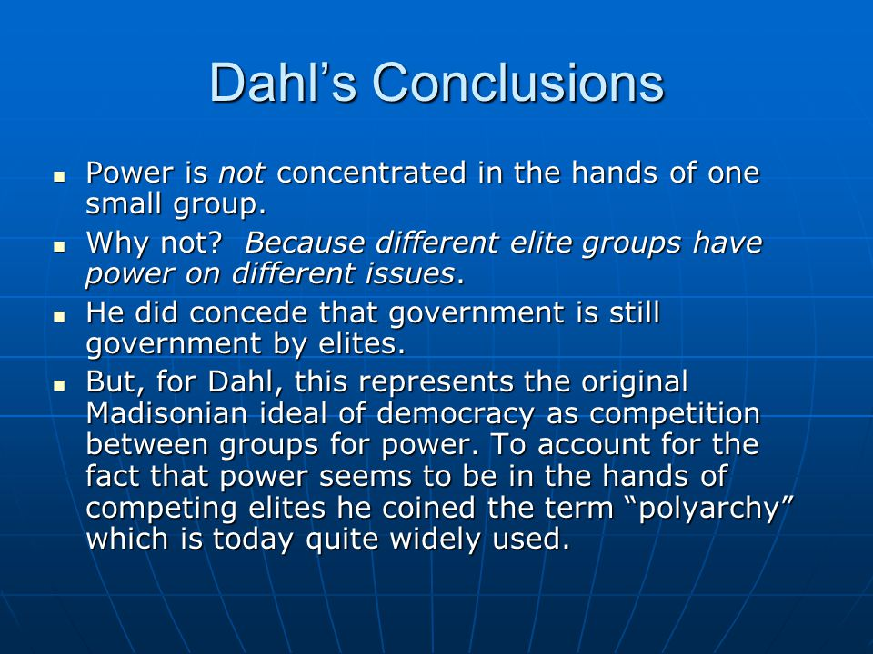 Dahl's Conclusions Power is not concentrated in the hands of one small group. Power is not concentrated in the hands of one small group. Why not? Beca