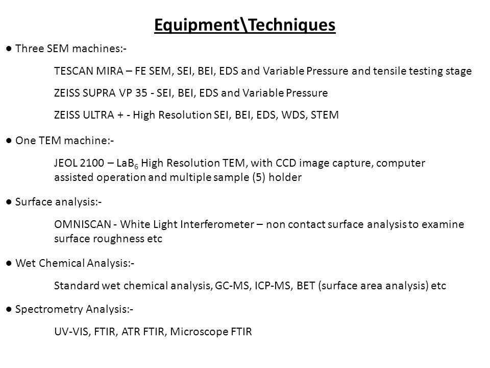Equipment\Techniques ● Three SEM machines:- TESCAN MIRA – FE SEM, SEI, BEI, EDS and Variable Pressure and tensile testing stage ZEISS SUPRA VP 35 - SE