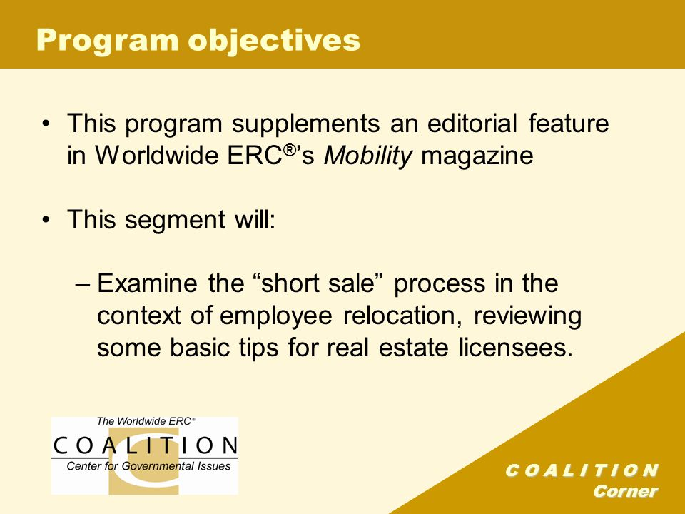 C O A L I T I O N Corner Program objectives This program supplements an editorial feature in Worldwide ERC ® 's Mobility magazine This segment will: –Examine the short sale process in the context of employee relocation, reviewing some basic tips for real estate licensees.