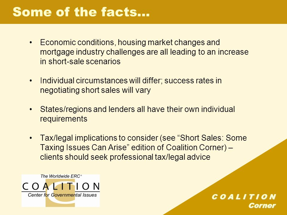 C O A L I T I O N Corner Economic conditions, housing market changes and mortgage industry challenges are all leading to an increase in short-sale scenarios Individual circumstances will differ; success rates in negotiating short sales will vary States/regions and lenders all have their own individual requirements Tax/legal implications to consider (see Short Sales: Some Taxing Issues Can Arise edition of Coalition Corner) – clients should seek professional tax/legal advice Some of the facts…