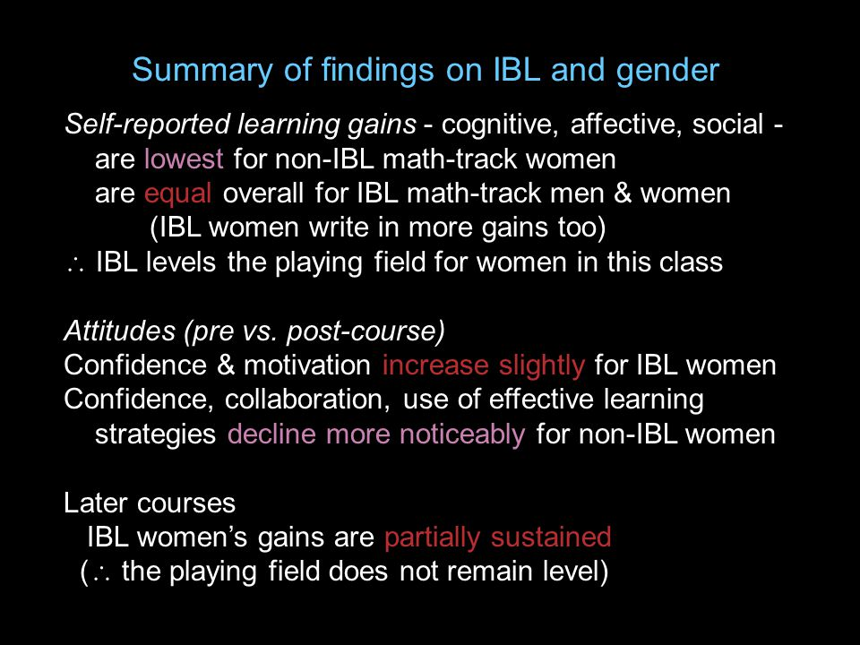Summary of findings on IBL and gender Self-reported learning gains - cognitive, affective, social - are lowest for non-IBL math-track women are equal overall for IBL math-track men & women (IBL women write in more gains too)  IBL levels the playing field for women in this class Attitudes (pre vs.