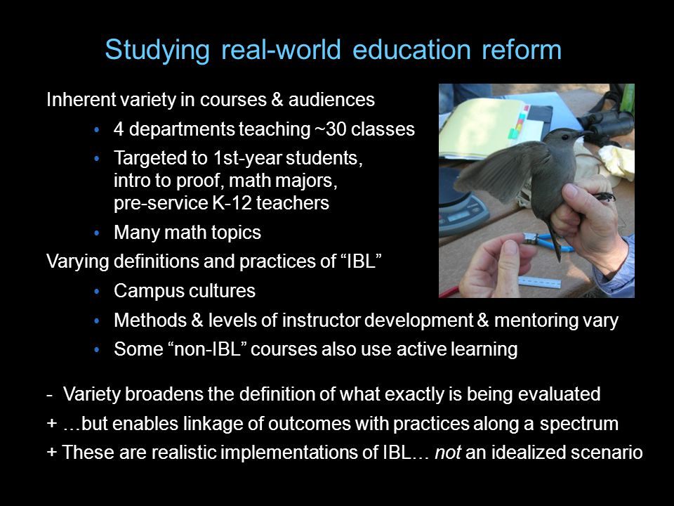 Studying real-world education reform Inherent variety in courses & audiences 4 departments teaching ~30 classes Targeted to 1st-year students, intro to proof, math majors, pre-service K-12 teachers Many math topics Varying definitions and practices of IBL Campus cultures Methods & levels of instructor development & mentoring vary Some non-IBL courses also use active learning - Variety broadens the definition of what exactly is being evaluated + …but enables linkage of outcomes with practices along a spectrum + These are realistic implementations of IBL… not an idealized scenario