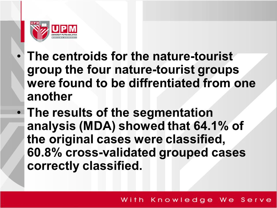 The centroids for the nature-tourist group the four nature-tourist groups were found to be diffrentiated from one another The results of the segmentation analysis (MDA) showed that 64.1% of the original cases were classified, 60.8% cross-validated grouped cases correctly classified.
