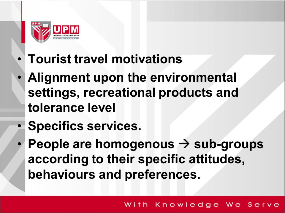 Tourist travel motivations Alignment upon the environmental settings, recreational products and tolerance level Specifics services. People are homogen
