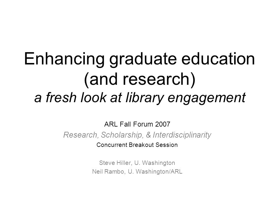 Research, scholarship, & interdisciplinarity ARL Fall Forum 2007 Tentative Concurrent Session Agenda  Questions suggested by the morning and noon sessions  Examples of innovative work with graduate students at your institution or by your library  Discussions at tables on opportunities/ideas for research libraries to be more engaged and central to graduate research/scholarship and interdisciplinarity  Discussions at tables on how to move these opportunities/ideas to fruition (infrastructure needs)  Tables share with larger group