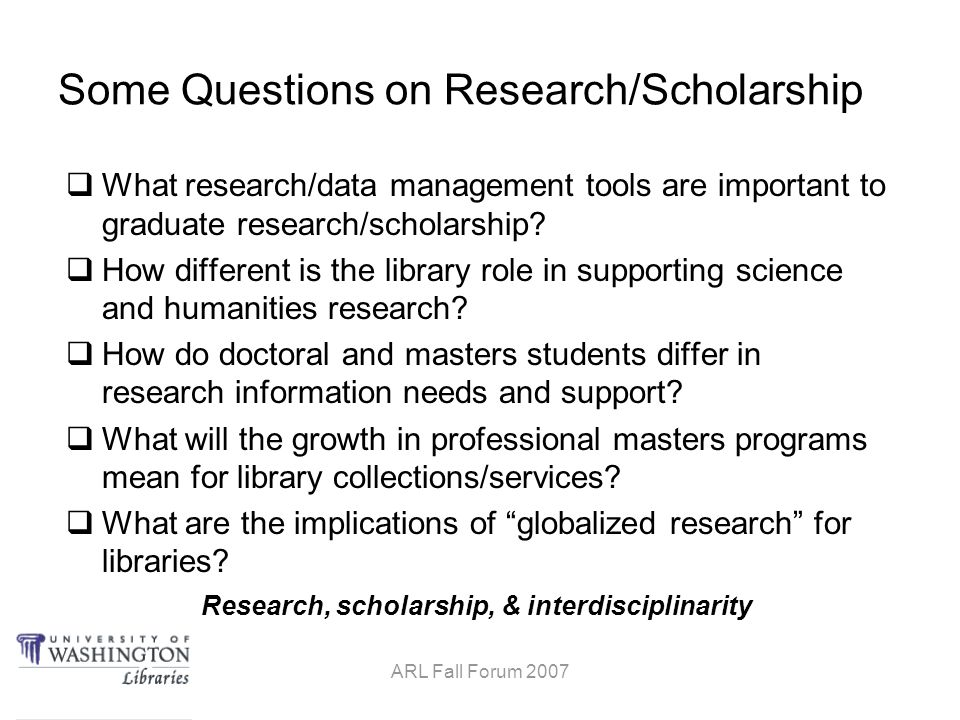 Research, scholarship, & interdisciplinarity ARL Fall Forum 2007 Some Questions on Research/Scholarship  What research/data management tools are important to graduate research/scholarship.