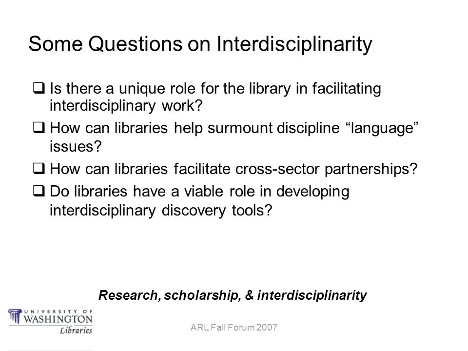 Research, scholarship, & interdisciplinarity ARL Fall Forum 2007 Some Questions on Interdisciplinarity  Is there a unique role for the library in facilitating interdisciplinary work.