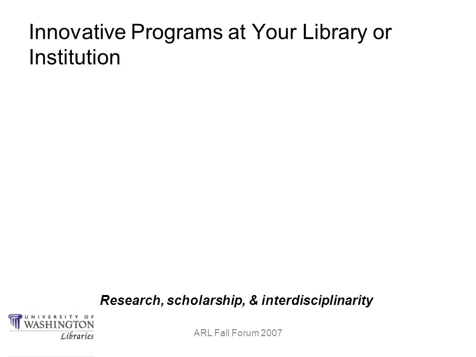 Research, scholarship, & interdisciplinarity ARL Fall Forum 2007 Innovative Programs at Your Library or Institution