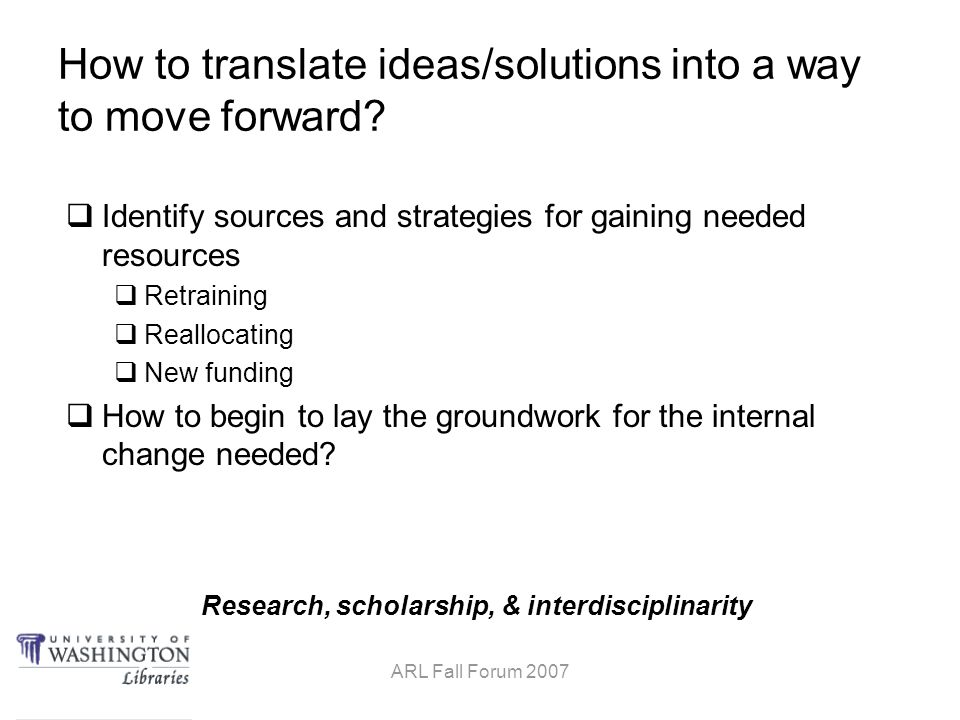 Research, scholarship, & interdisciplinarity ARL Fall Forum 2007 How to translate ideas/solutions into a way to move forward.