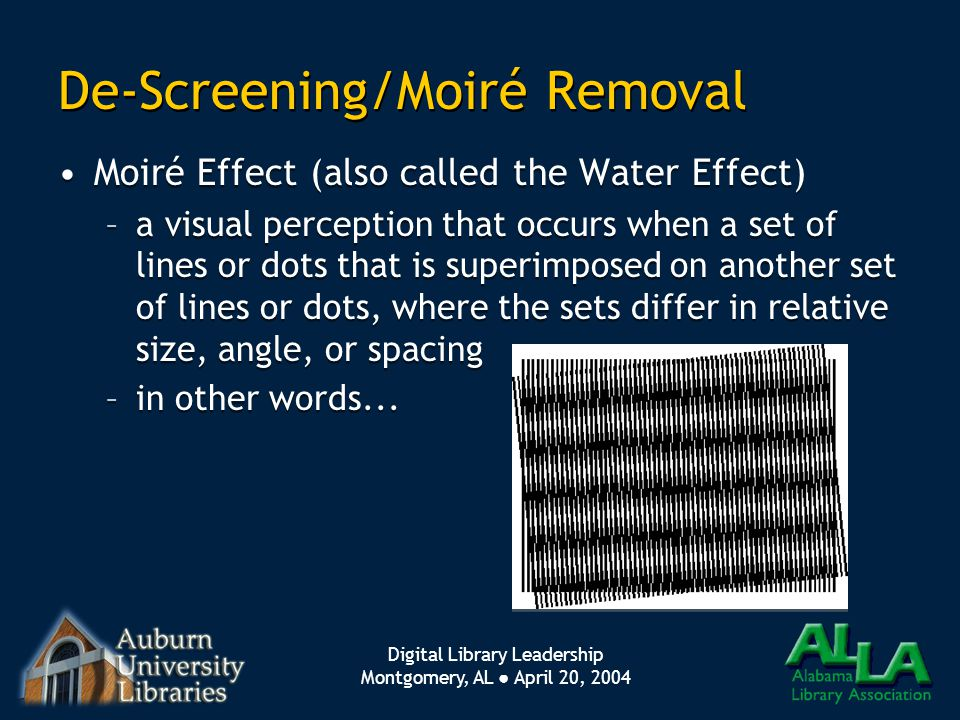 Digital Library Leadership Montgomery, AL ● April 20, 2004 De-Screening/Moiré Removal Moiré Effect (also called the Water Effect) –a visual perception