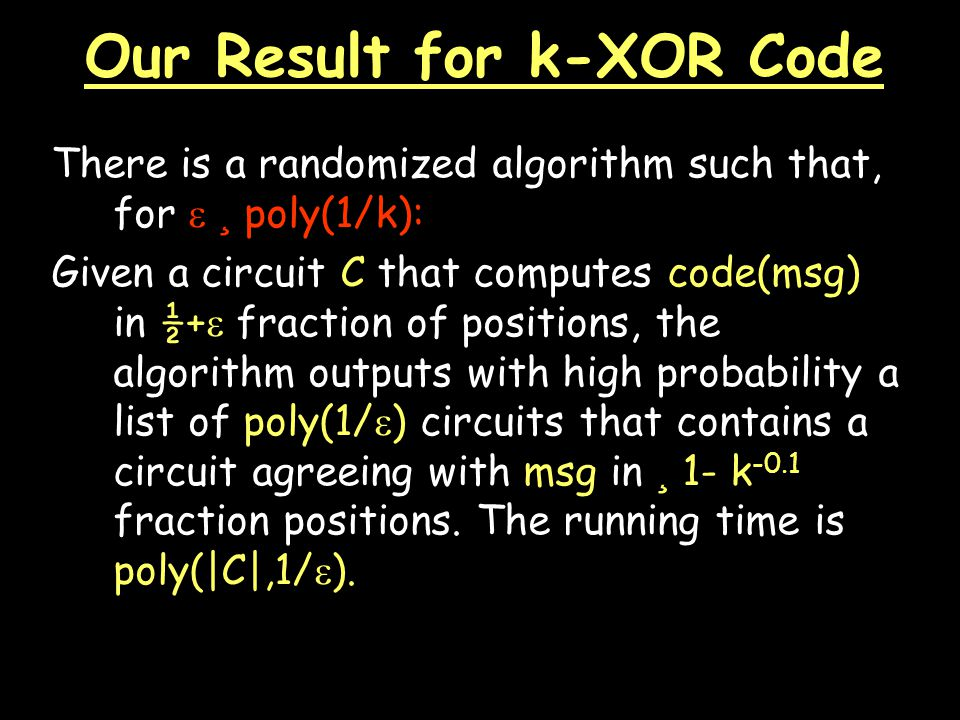Our Result for k-XOR Code There is a randomized algorithm such that, for  ¸ poly(1/k): Given a circuit C that computes code(msg) in ½+  fraction of positions, the algorithm outputs with high probability a list of poly(1/  ) circuits that contains a circuit agreeing with msg in ¸ 1- k -0.1 fraction positions.