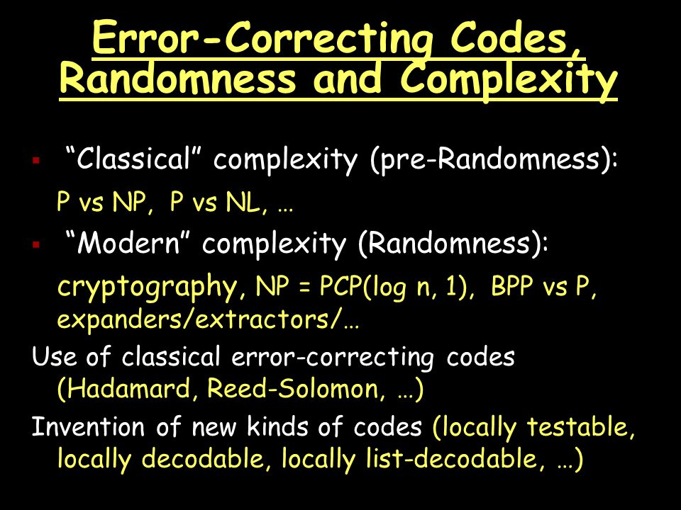 Error-Correcting Codes, Randomness and Complexity  Classical complexity (pre-Randomness): P vs NP, P vs NL, …  Modern complexity (Randomness): cryptography, NP = PCP(log n, 1), BPP vs P, expanders/extractors/… Use of classical error-correcting codes (Hadamard, Reed-Solomon, …) Invention of new kinds of codes (locally testable, locally decodable, locally list-decodable, …)
