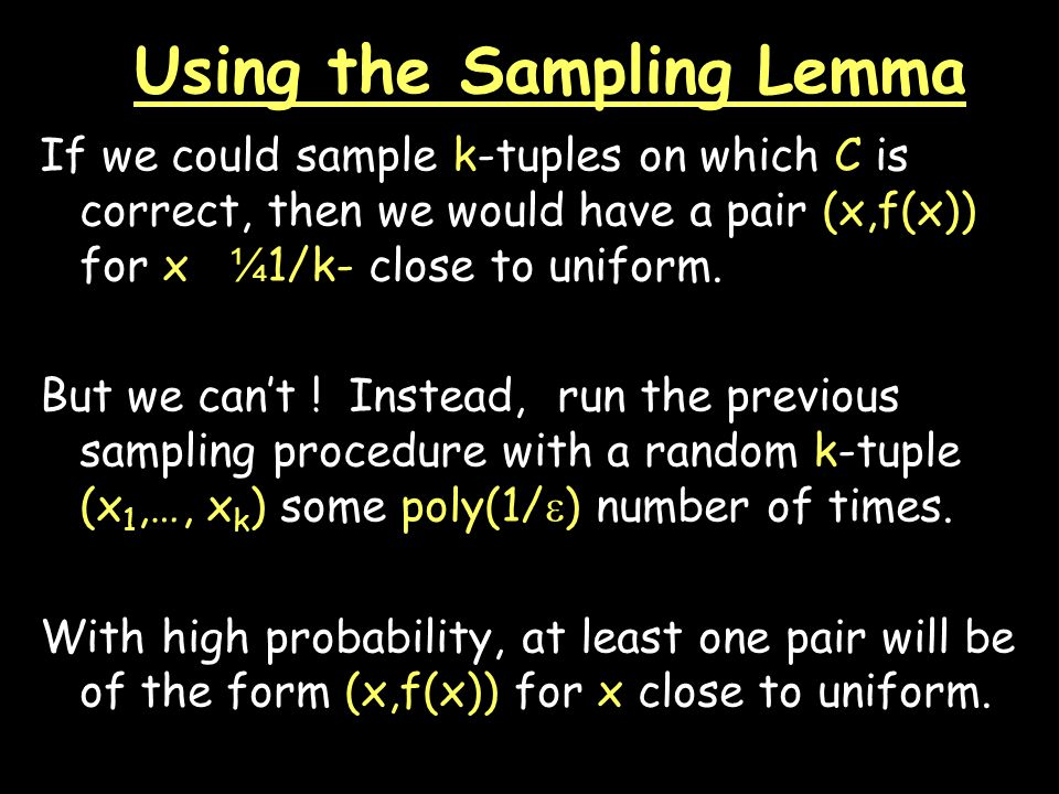 Using the Sampling Lemma If we could sample k-tuples on which C is correct, then we would have a pair (x,f(x)) for x ¼ 1/k- close to uniform.