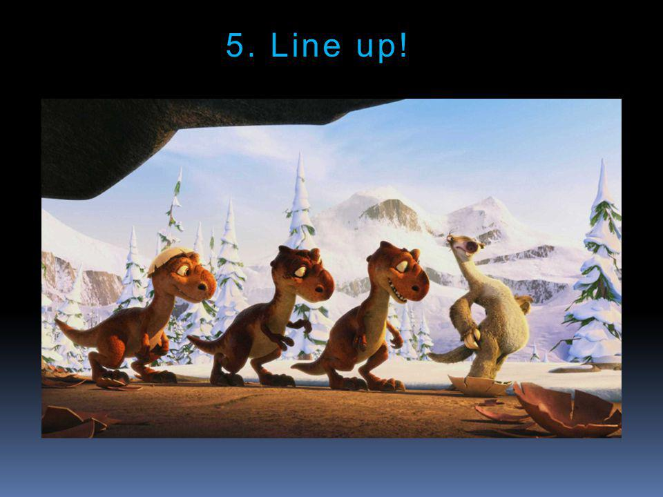 5. Line up!