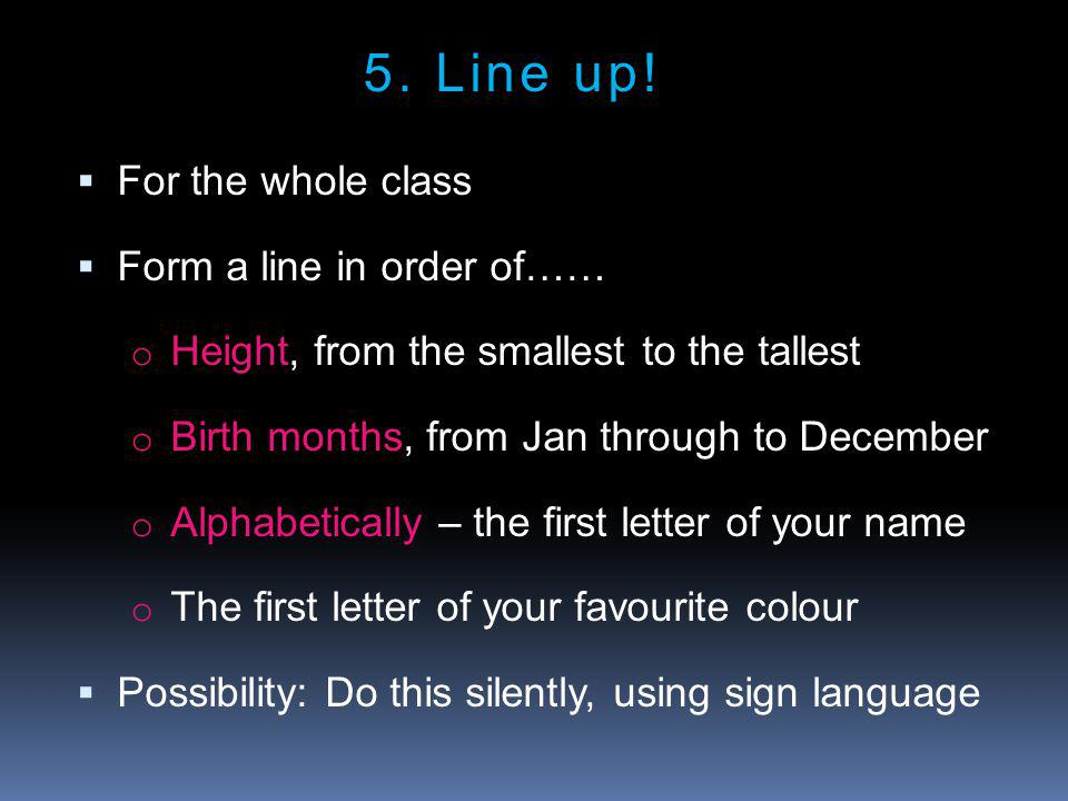  For the whole class  Form a line in order of…… o Height, from the smallest to the tallest o Birth months, from Jan through to December o Alphabetically – the first letter of your name o The first letter of your favourite colour  Possibility: Do this silently, using sign language