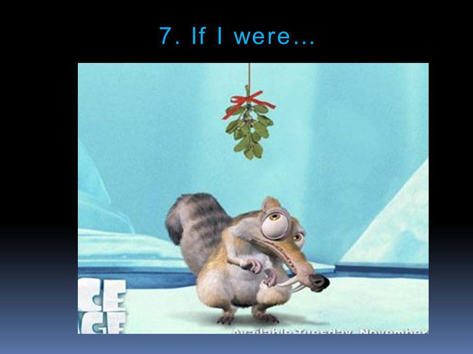 7. If I were…