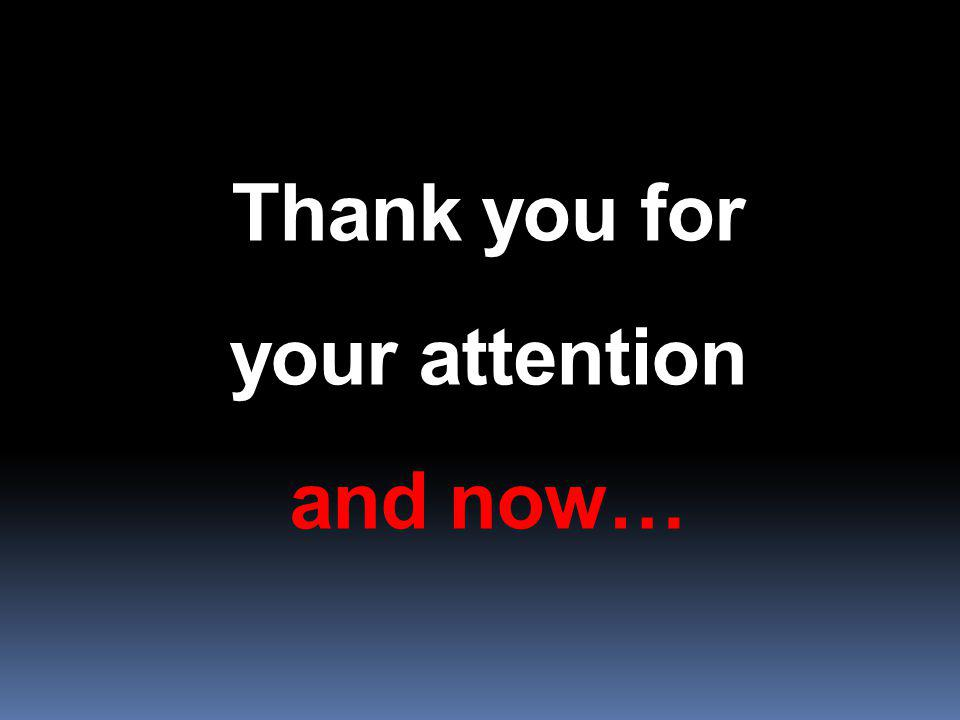 Thank you for your attention and now…