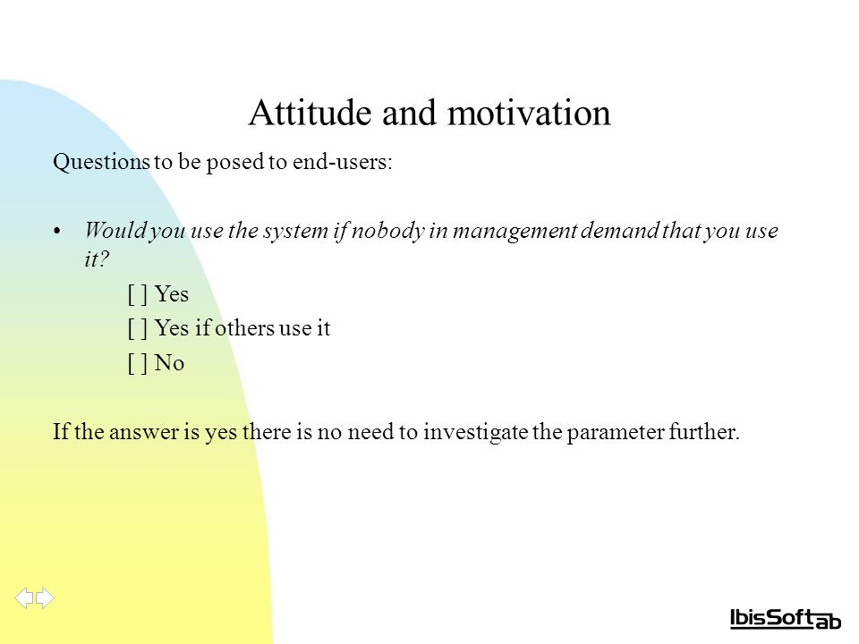 Attitude and motivation Questions to be posed to end-users: Would you use the system if nobody in management demand that you use it? [ ] Yes [ ] Yes i