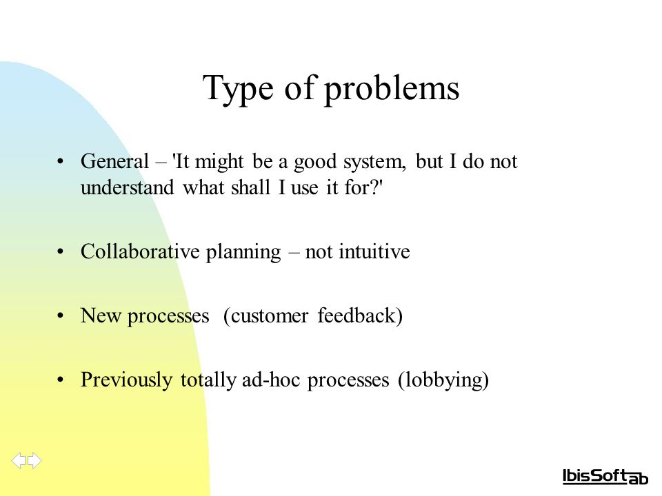 Type of problems General – It might be a good system, but I do not understand what shall I use it for? Collaborative planning – not intuitive New processes (customer feedback) Previously totally ad-hoc processes (lobbying)