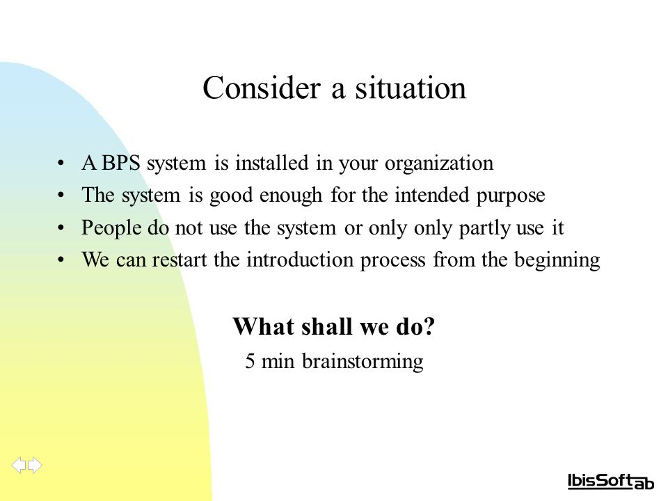 Consider a situation A BPS system is installed in your organization The system is good enough for the intended purpose People do not use the system or only only partly use it We can restart the introduction process from the beginning What shall we do.