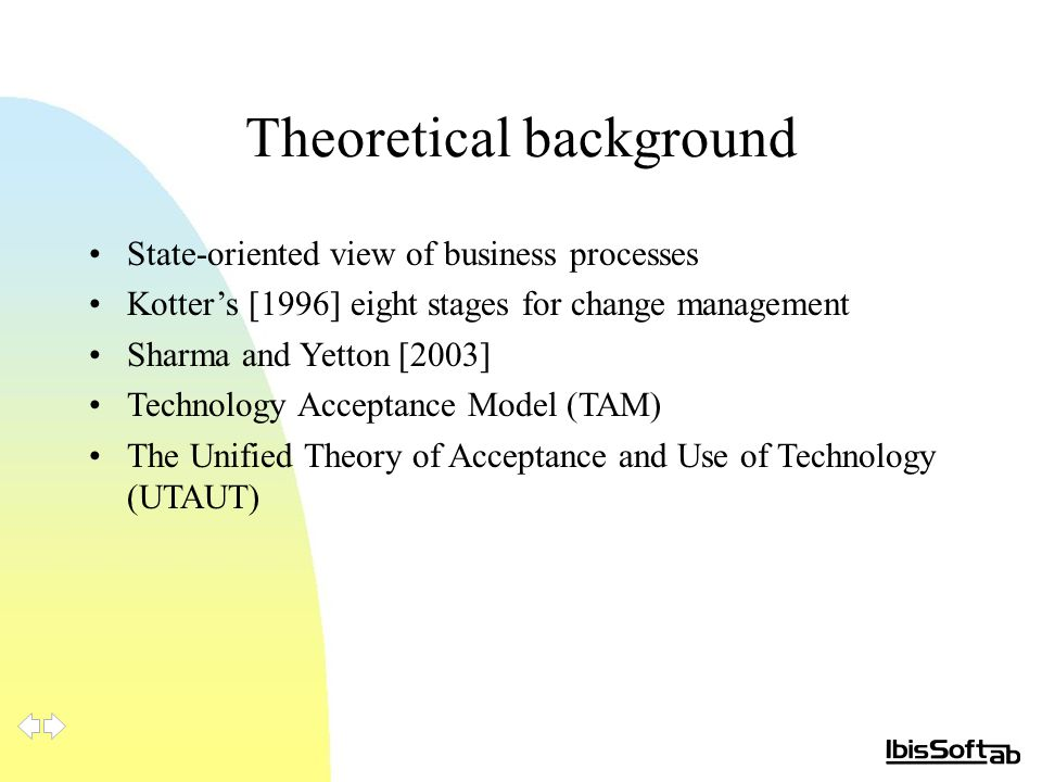 Theoretical background State-oriented view of business processes Kotter's [1996] eight stages for change management Sharma and Yetton [2003] Technology Acceptance Model (TAM) The Unified Theory of Acceptance and Use of Technology (UTAUT)