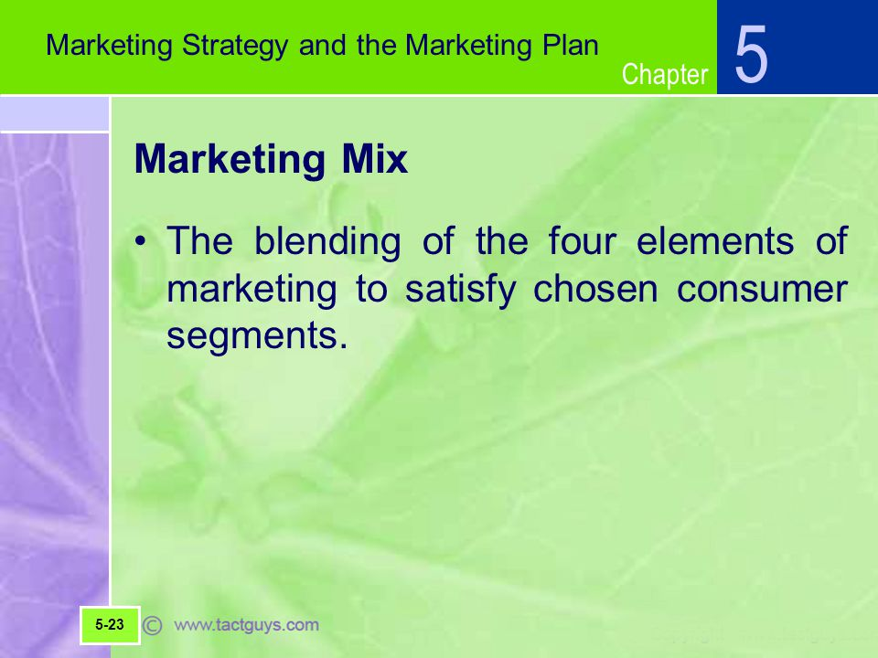 Chapter Marketing Mix The blending of the four elements of marketing to satisfy chosen consumer segments.