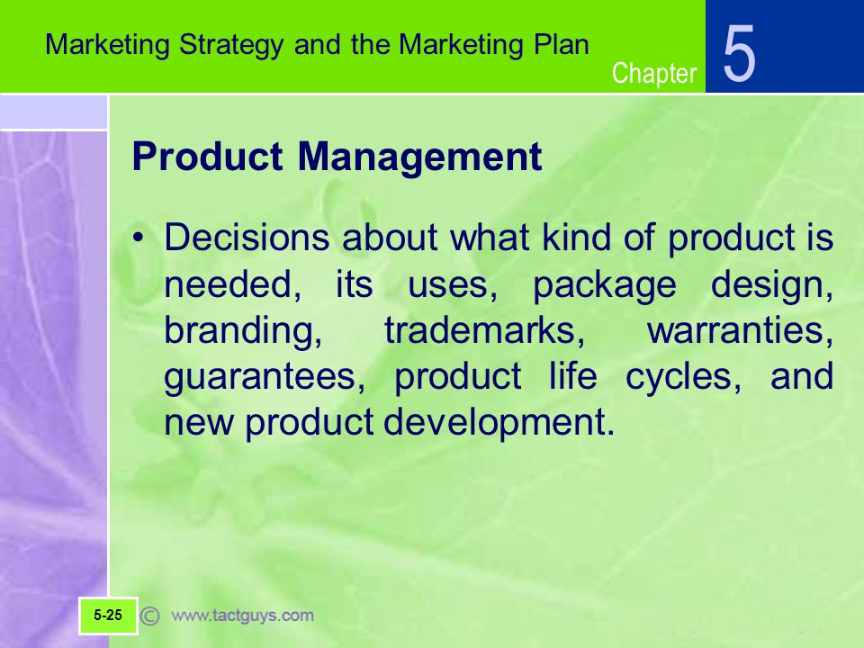 Chapter Product Management Decisions about what kind of product is needed, its uses, package design, branding, trademarks, warranties, guarantees, product life cycles, and new product development.