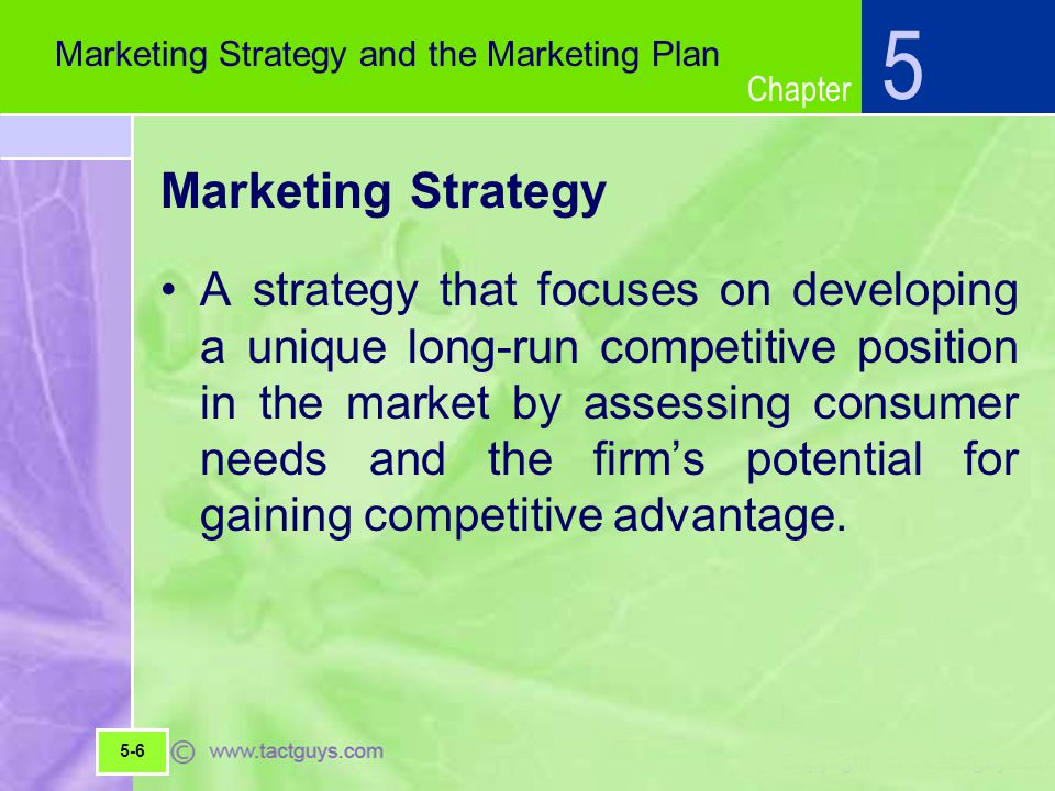 Chapter Marketing Strategy A strategy that focuses on developing a unique long-run competitive position in the market by assessing consumer needs and the firm's potential for gaining competitive advantage.