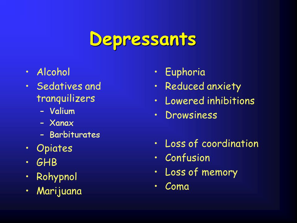 Depressants Alcohol Sedatives and tranquilizers –Valium –Xanax –Barbiturates Opiates GHB Rohypnol Marijuana Euphoria Reduced anxiety Lowered inhibitions Drowsiness Loss of coordination Confusion Loss of memory Coma