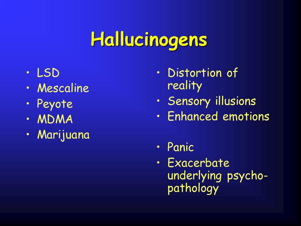 Hallucinogens LSD Mescaline Peyote MDMA Marijuana Distortion of reality Sensory illusions Enhanced emotions Panic Exacerbate underlying psycho- pathol