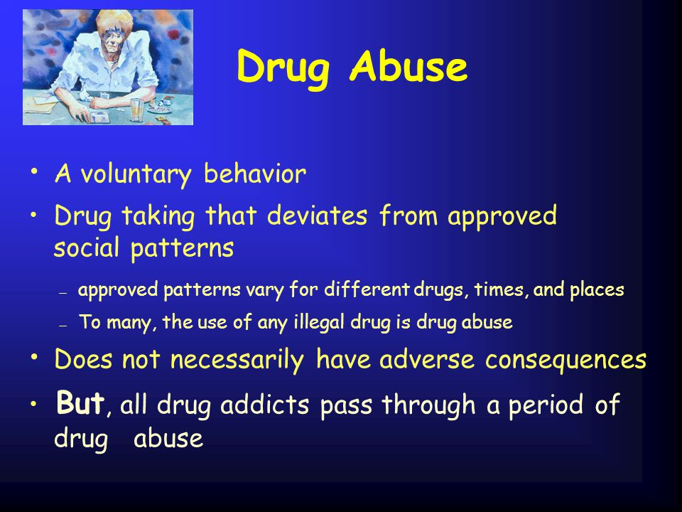Drug Abuse A voluntary behavior Drug taking that deviates from approved social patterns — approved patterns vary for different drugs, times, and place