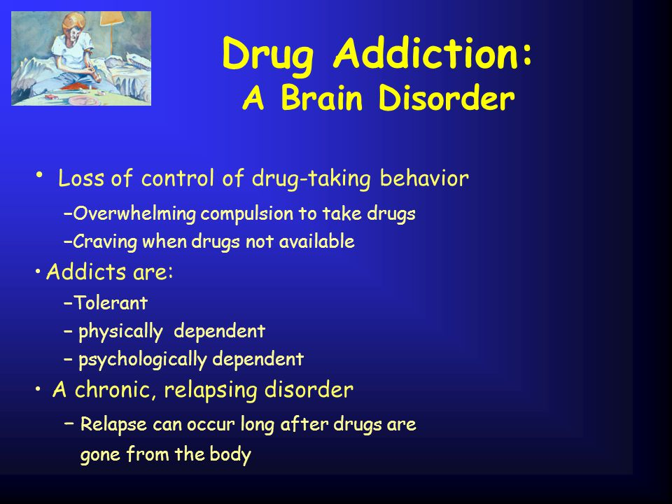 Drug Addiction: A Brain Disorder Loss of control of drug-taking behavior −Overwhelming compulsion to take drugs −Craving when drugs not available Addi