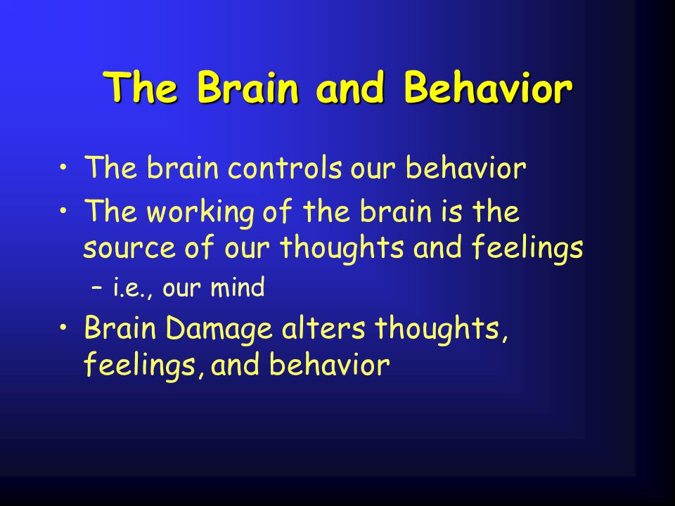 The Brain and Behavior The brain controls our behavior The working of the brain is the source of our thoughts and feelings –i.e., our mind Brain Damage alters thoughts, feelings, and behavior
