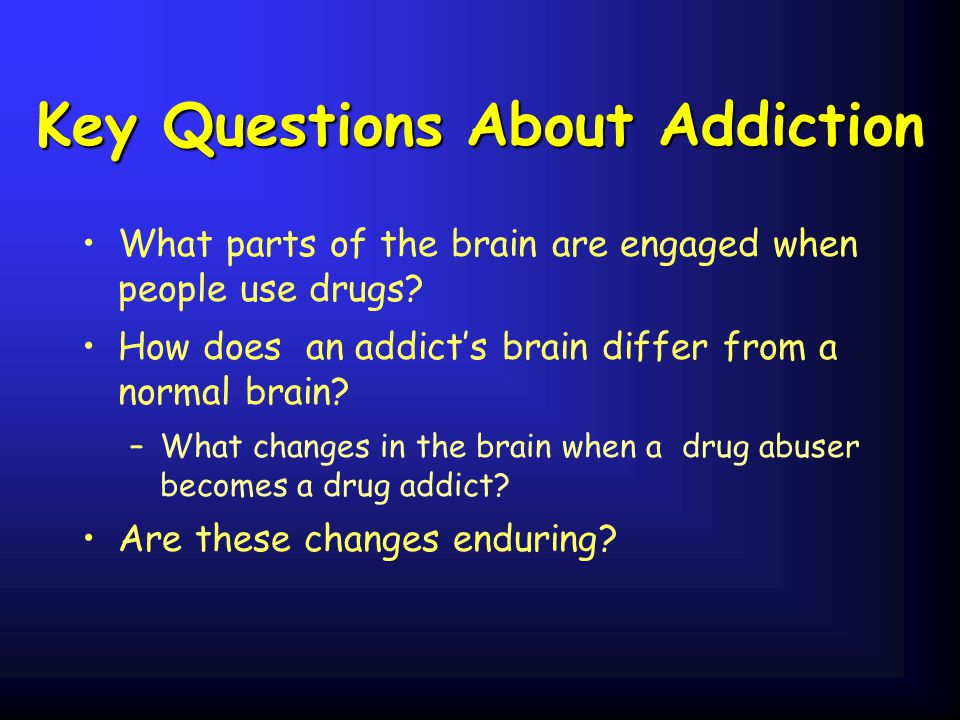Key Questions About Addiction What parts of the brain are engaged when people use drugs? How does an addict's brain differ from a normal brain? –What