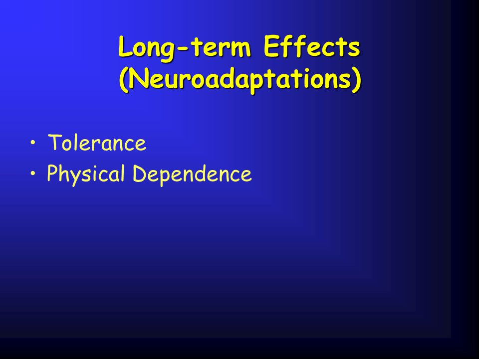 Long-term Effects (Neuroadaptations) Tolerance Physical Dependence