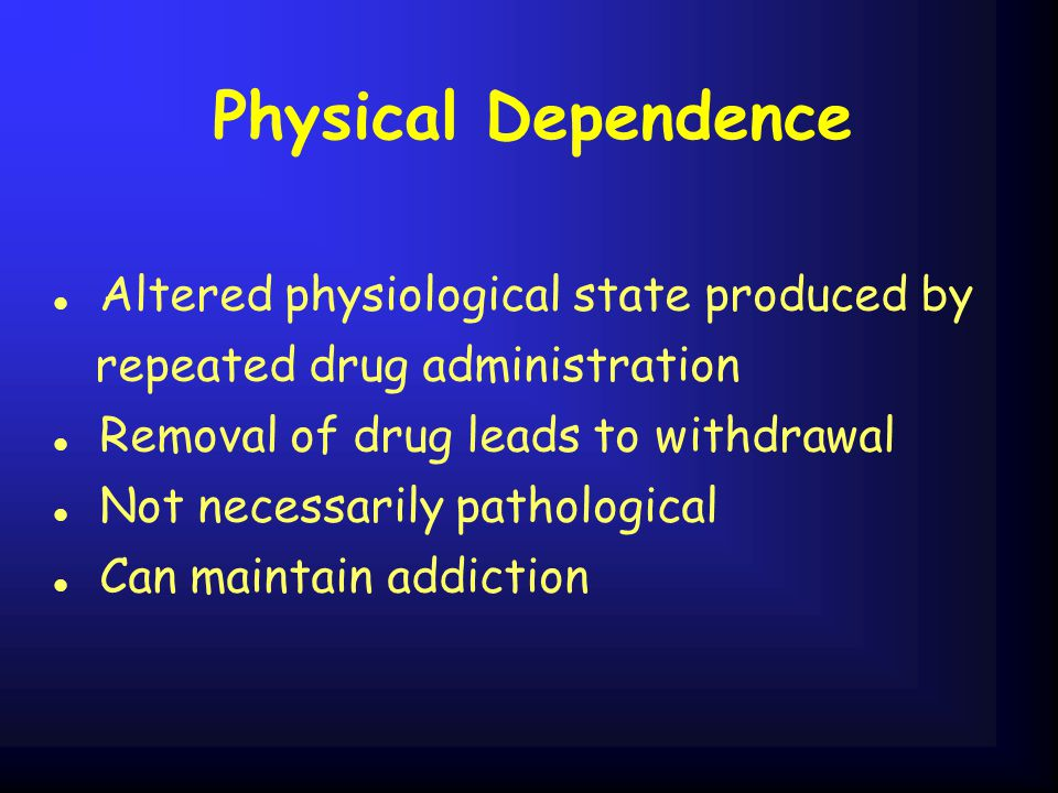 Physical Dependence l Altered physiological state produced by repeated drug administration l Removal of drug leads to withdrawal l Not necessarily pathological l Can maintain addiction