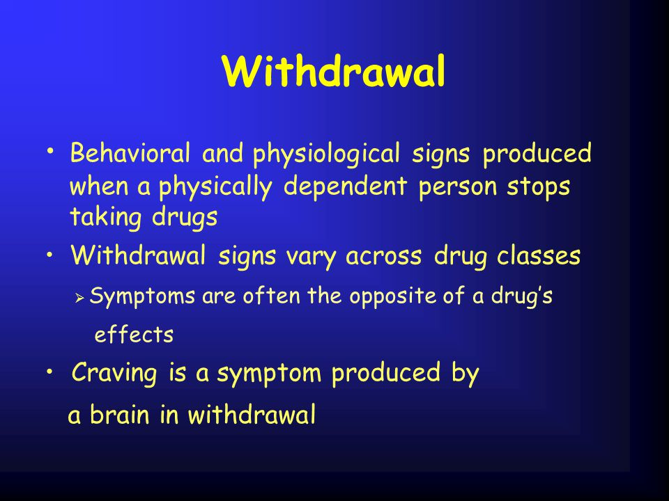 Withdrawal Behavioral and physiological signs produced when a physically dependent person stops taking drugs Withdrawal signs vary acrossdrug classes